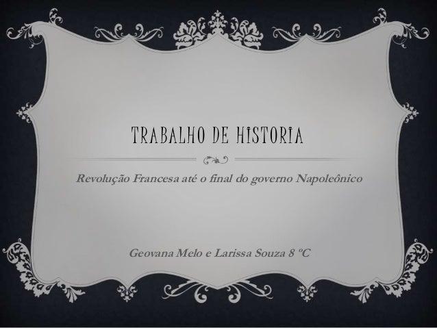 TRABALHO DE HISTORIA Revolução Francesa até o final do governo Napoleônico Geovana Melo e Larissa Souza 8 ºC