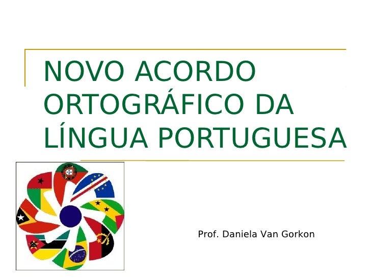 NOVO ACORDOORTOGRÁFICO DALÍNGUA PORTUGUESA        Prof. Daniela Van Gorkon