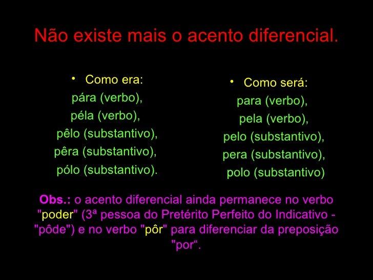Não existe mais o acento diferencial. <ul><li>Como era: </li></ul><ul><li>pára (verbo), </li></ul><ul><li>péla (verbo),  <...
