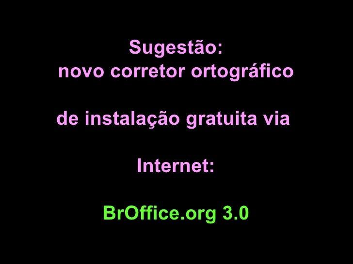 Sugestão: novo corretor ortográfico  de instalação gratuita via  Internet: BrOffice.org 3.0