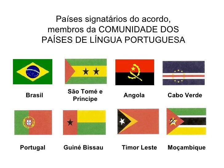 Países signatários do acordo, membros da COMUNIDADE DOS PAÍSES DE LÍNGUA PORTUGUESA Brasil São Tomé e Príncipe Angola Cabo...