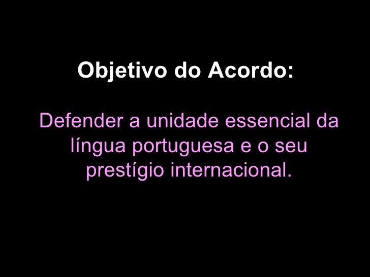 Objetivo do Acordo:   Defender a unidade essencial da língua portuguesa e o seu prestígio internacional.
