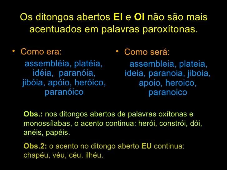 Os ditongos abertos  EI  e  OI  não são mais acentuados em palavras paroxítonas. <ul><li>Como era: </li></ul><ul><li>assem...