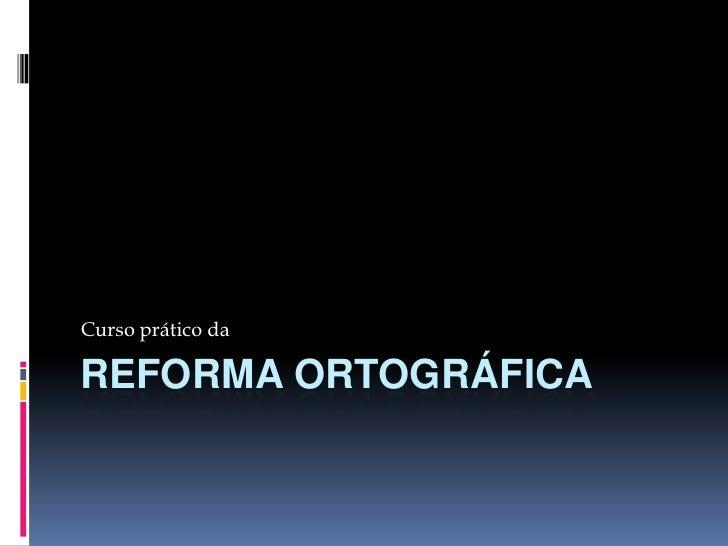 Reforma ortográfica<br />Curso prático da<br />