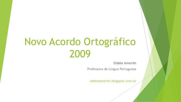 Novo Acordo Ortográfico 2009 Odete Amorim Professora de Língua Portuguesa odeteamorim.blogspot.com.br
