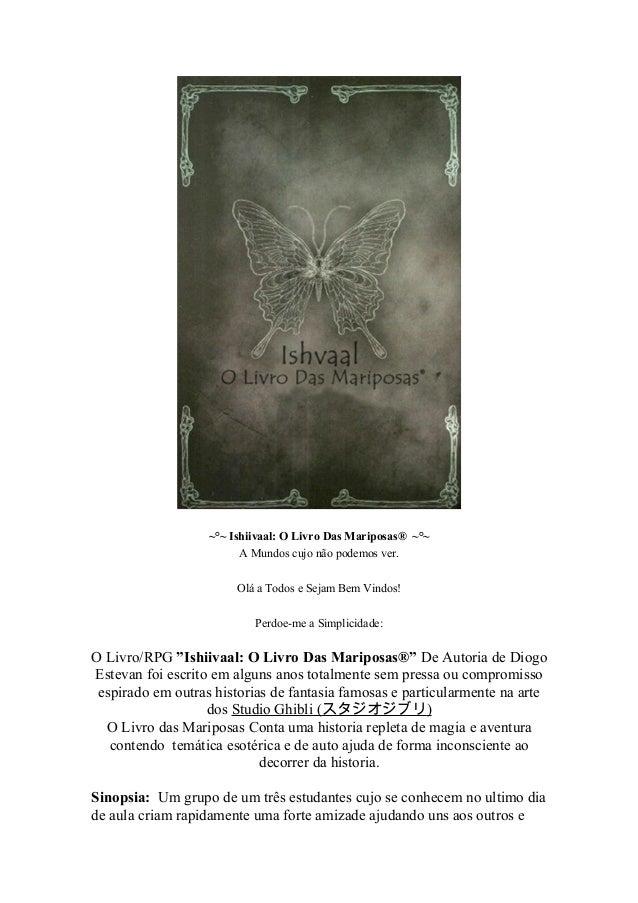 ~°~ Ishiivaal: O Livro Das Mariposas® ~°~ A Mundos cujo não podemos ver. Olá a Todos e Sejam Bem Vindos! Perdoe-me a Simpl...