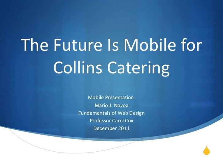 The Future Is Mobile for Collins Catering Mobile Presentation  Mario J. Novoa Fundamentals of Web Design Professor Carol C...