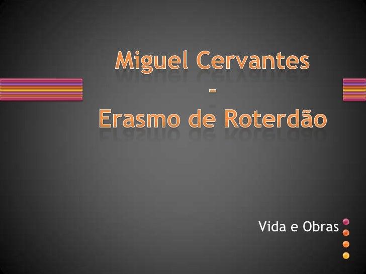 Vida e Obras<br />Miguel Cervantes-Erasmo de Roterdão<br />