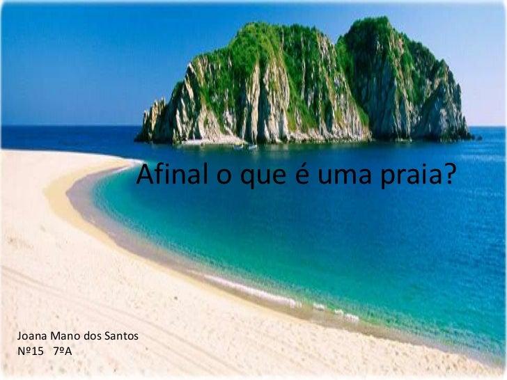 Afinal o que é uma praia?Joana Mano dos SantosNº15 7ºA