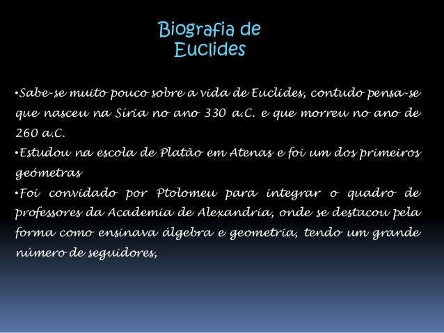Biografia de                          Euclides•Sabe-se muito pouco sobre a vida de Euclides, contudo pensa-seque nasceu na...