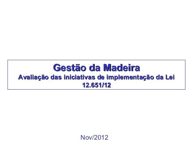 Gestão da MadeiraAvaliação das iniciativas de implementação da Lei                     12.651/12                   Nov/2012