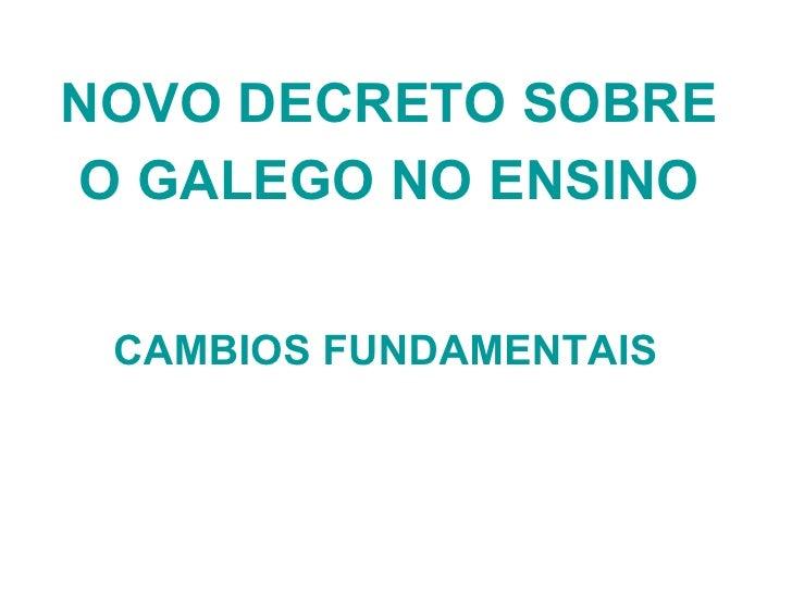 NOVO DECRETO SOBRE O GALEGO NO ENSINO <ul><li>CAMBIOS FUNDAMENTAIS </li></ul>