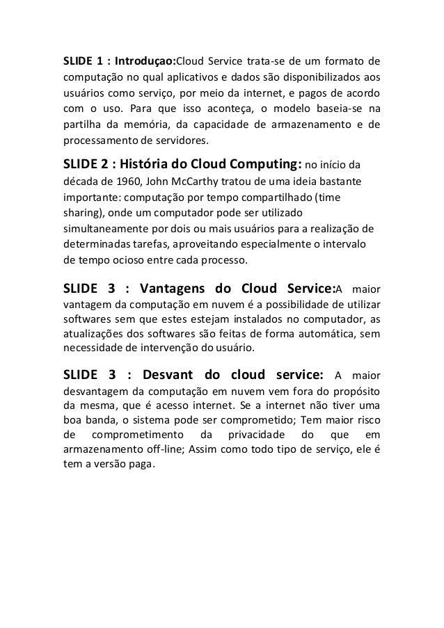 SLIDE 1 : Introduçao:Cloud Service trata-se de um formato de computação no qual aplicativos e dados são disponibilizados a...