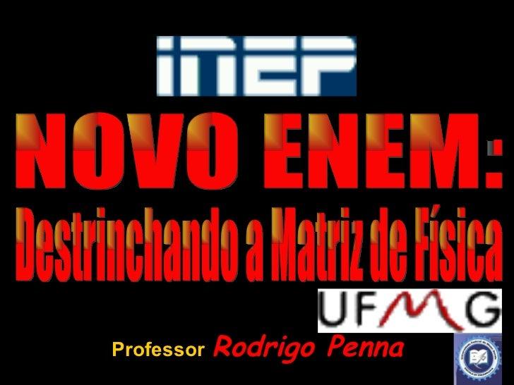 Professor   Rodrigo Penna NOVO ENEM: Destrinchando a Matriz de Física