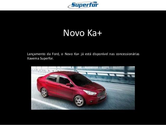 Novo Ka+  Lançamento da Ford, o Novo Ka+ já está disponível nas concessionárias Itavema Superfor.