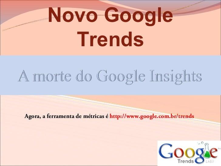 Novo Google          TrendsAgora, a ferramenta de métricas é http://www.google.com.br/trends