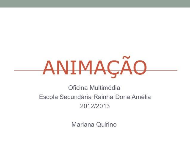 ANIMAÇÃOOficina MultimédiaEscola Secundária Rainha Dona Amélia2012/2013Mariana Quirino