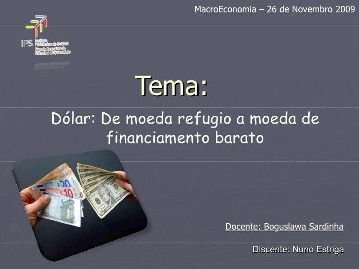 Tema: Dólar: De moeda refugio a moeda de financiamento barato Discente: Nuno Estriga MacroEconomia – 26 de Novembro 2009 D...