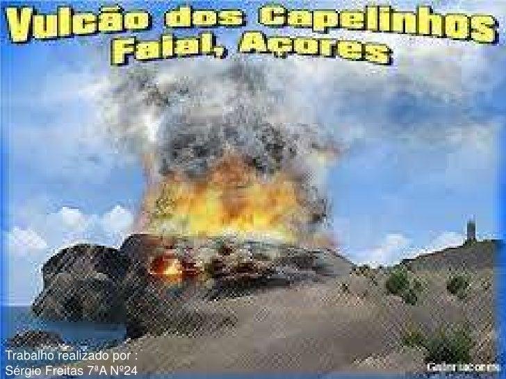 Vulcão dos capelinhosTrabalho realizado por :Sérgio Freitas 7ªA Nº24
