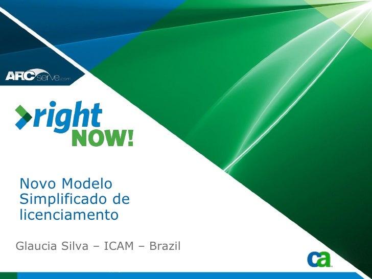 Novo Modelo Simplificado de licenciamento  Glaucia Silva – ICAM – Brazil                Copyright © 2009 CA