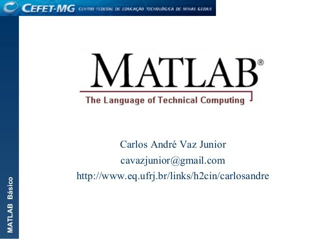 MATLABBásico Carlos André Vaz Junior cavazjunior@gmail.com http://www.eq.ufrj.br/links/h2cin/carlosandre