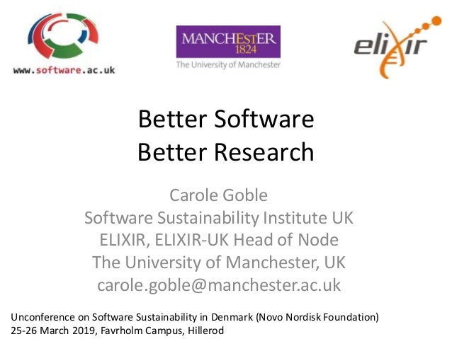 Better Software Better Research Carole Goble Software Sustainability Institute UK ELIXIR, ELIXIR-UK Head of Node The Unive...