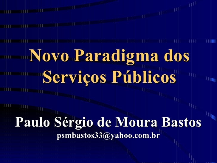Novo Paradigma dos Serviços Públicos <ul><li>Paulo Sérgio de Moura Bastos </li></ul><ul><li>[email_address] </li></ul>