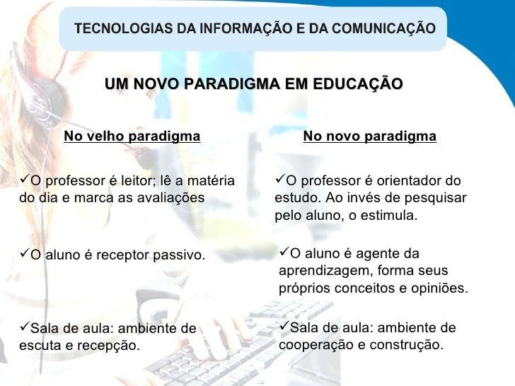 UM NOVO PARADIGMA EM EDUCAÇÃO No velho paradigma No novo paradigma <ul><li>O professor é leitor; lê a matéria do dia e mar...