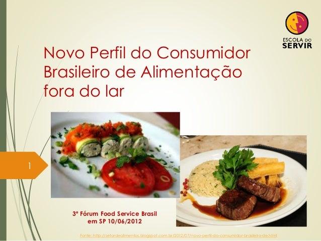 Novo Perfil do Consumidor Brasileiro de Alimentação fora do lar 1 3º Fórum Food Service Brasil em SP 10/06/2012 Fonte: htt...