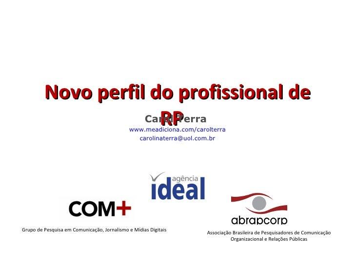 Novo perfil do profissional de RP Carol Terra  www.meadiciona.com/carolterra [email_address] Grupo de Pesquisa em Comunica...
