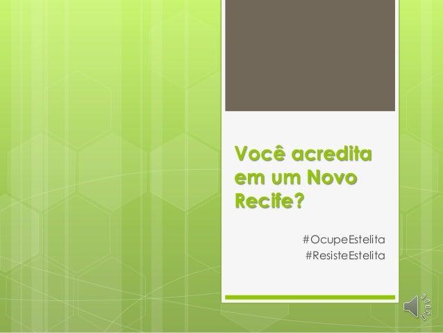 Você acredita em um Novo Recife? #OcupeEstelita #ResisteEstelita