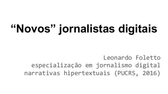 """""""Novos"""" jornalistas digitais Leonardo Foletto especialização em jornalismo digital narrativas hipertextuais (PUCRS, 2016)"""