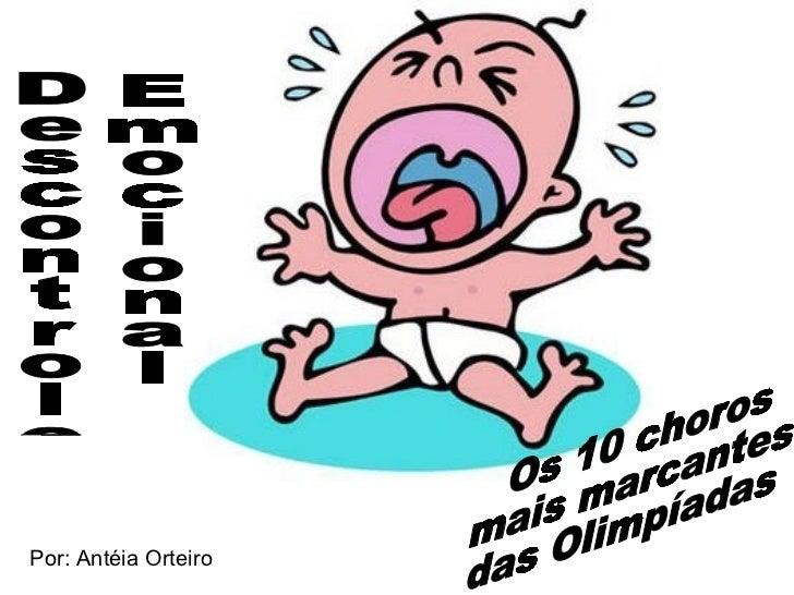 Descontrole Emocional Os 10 choros mais marcantes das Olimpíadas Por: Antéia Orteiro