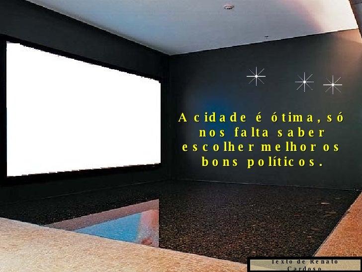 Texto de Renato Cardoso A cidade é ótima, só nos falta saber escolher melhor os bons políticos.