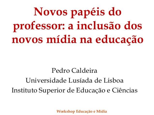 Novos papéis do professor: a inclusão dos novos mídia na educação Pedro Caldeira Universidade Lusíada de Lisboa Instituto ...
