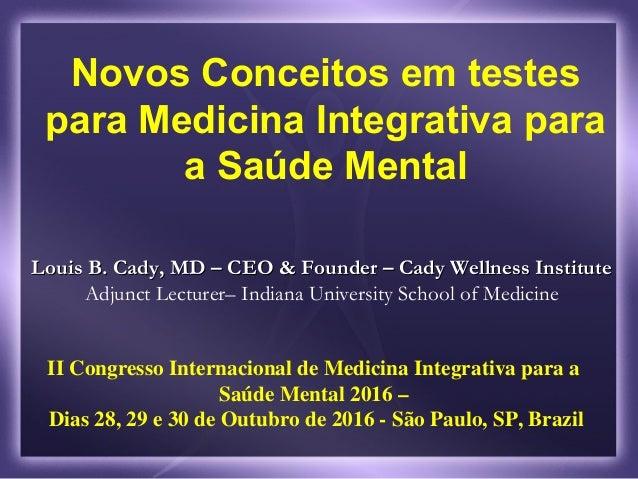 Novos Conceitos em testes para Medicina Integrativa para a Saúde Mental Louis B. Cady, MD – CEO & Founder – Cady Wellness ...