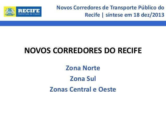 Novos Corredores de Transporte Público do Recife | síntese em 18 dez/2013  NOVOS CORREDORES DO RECIFE Zona Norte Zona Sul ...