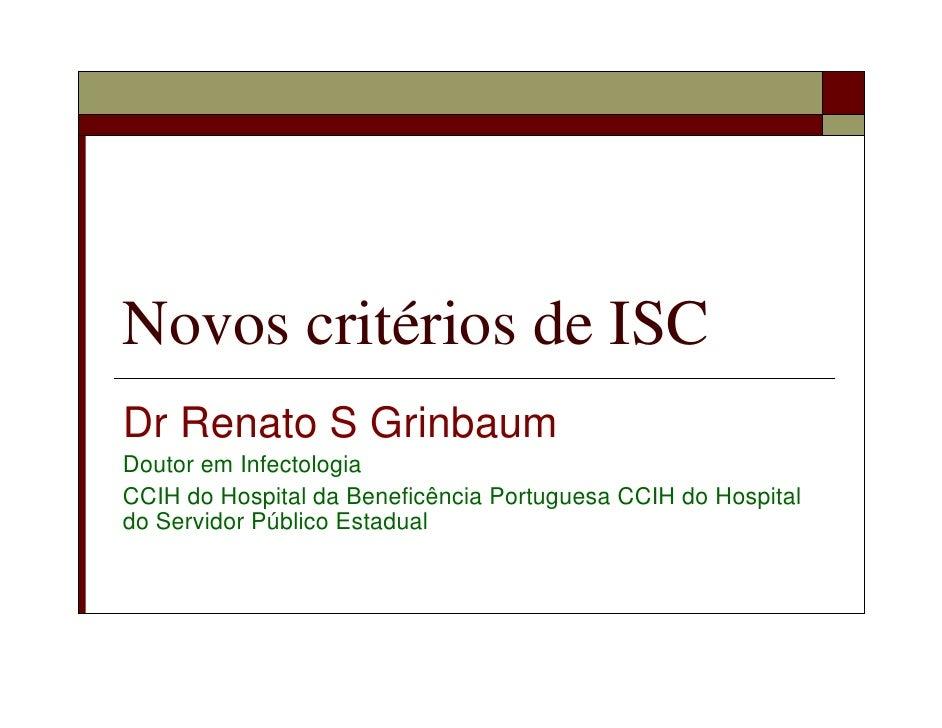 Novos critérios de ISC Dr Renato S Grinbaum Doutor em Infectologia CCIH do Hospital da Beneficência Portuguesa CCIH do Hos...