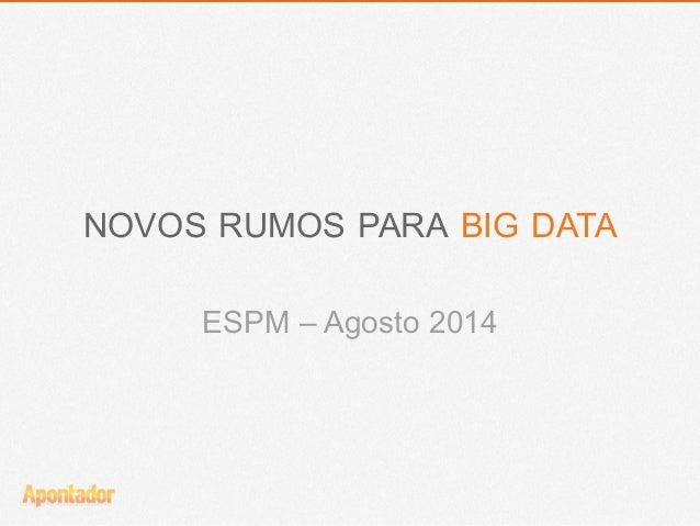 NOVOS RUMOS PARA BIG DATA  ESPM – Agosto 2014
