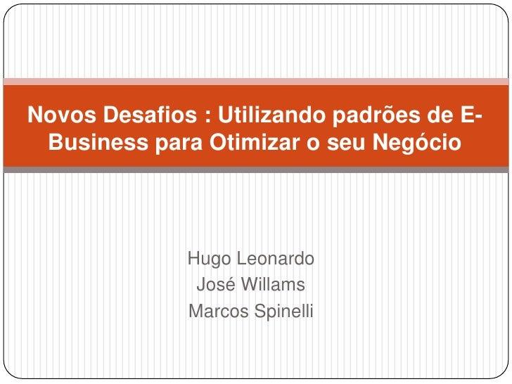 Novos Desafios : Utilizando padrões de E-Business para Otimizar o seu Negócio<br />Hugo Leonardo<br />José Willams<br />Ma...
