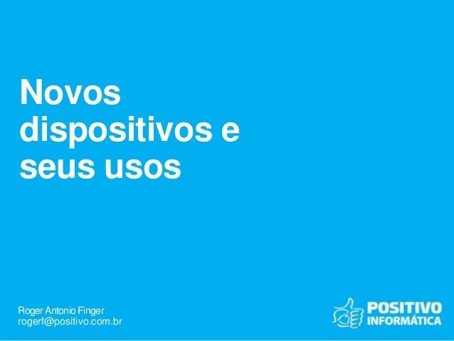 RogerAntonio Finger rogerf@positivo.com.br Novos dispositivos e seus usos