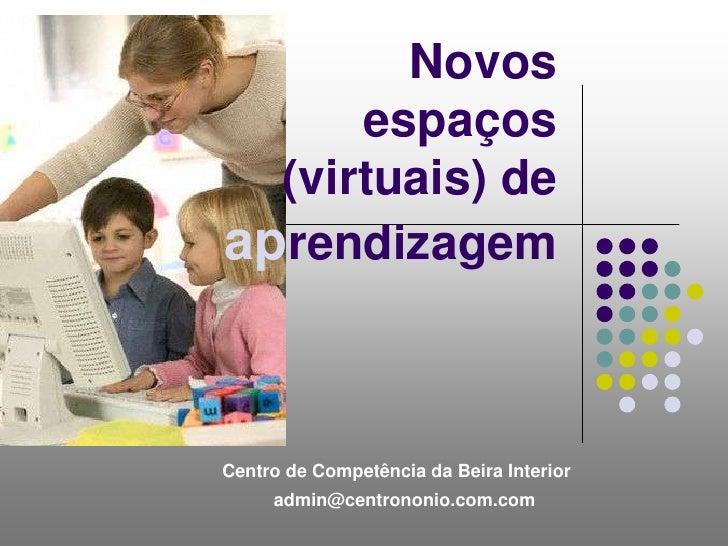 Novos espaços (virtuais) de aprendizagem<br />Centro de Competência da Beira Interior<br />admin@centrononio.com.com<br />
