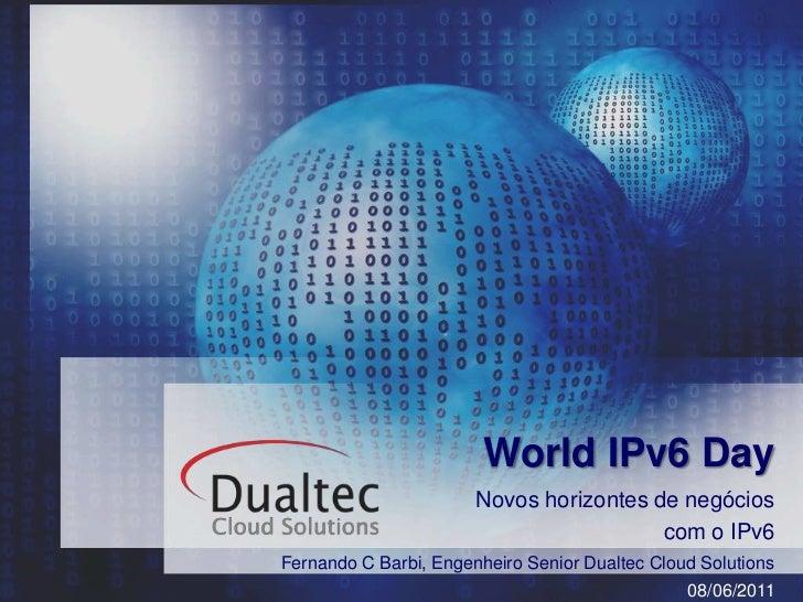 World IPv6 Day<br />Novos horizontes de negócios <br />com o IPv6<br />Fernando C Barbi, Engenheiro SeniorDualtec CloudSol...