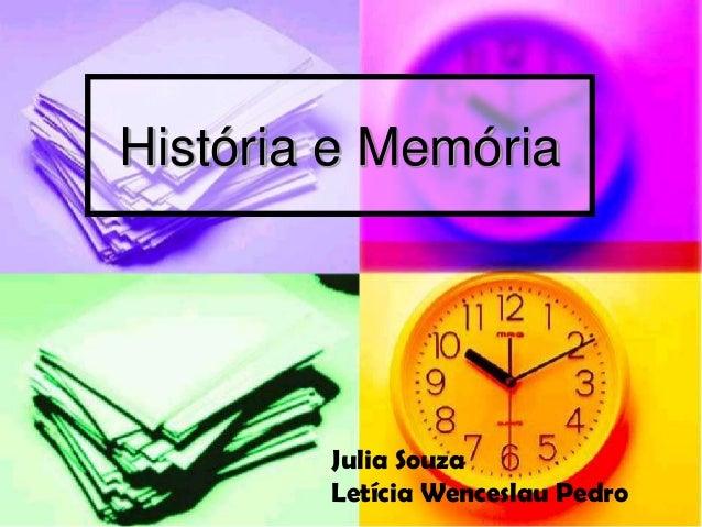 História e Memória        Julia Souza        Letícia Wenceslau Pedro
