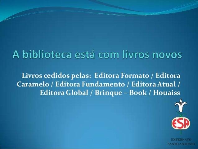 Livros cedidos pelas: Editora Formato / EditoraCaramelo / Editora Fundamento / Editora Atual /Editora Global / Brinque – B...