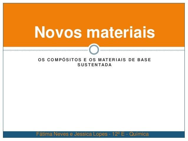 O S C O M P Ó S I TO S E O S M AT E R I AI S D E B AS E S U S T E N TAD A Novos materiais Fátima Neves e Jessica Lopes - 1...