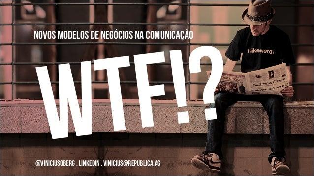 !? F T W  NOVOS MODELOS DE NEGÓCIOS na comunicação  !  @viniciusoberg . LINKEDIN . vinicius@republica.ag