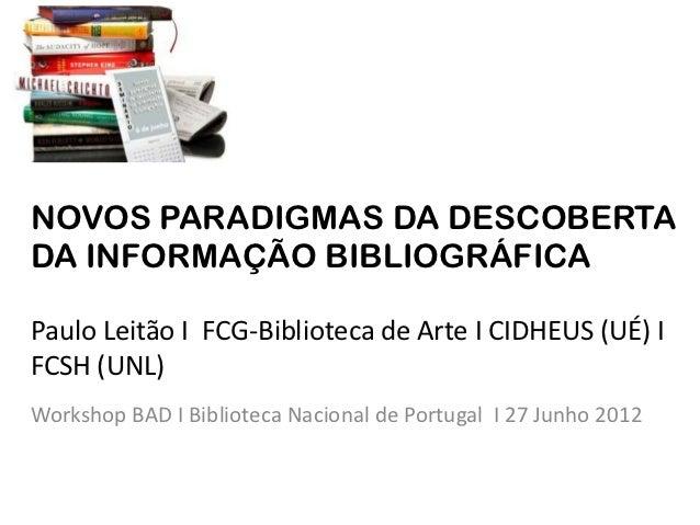 NOVOS PARADIGMAS DA DESCOBERTADA INFORMAÇÃO BIBLIOGRÁFICAPaulo Leitão I FCG-Biblioteca de Arte I CIDHEUS (UÉ) IFCSH (UNL)W...