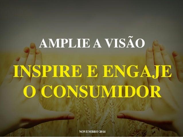 AMPLIE A VISÃO  INSPIRE E ENGAJE  O CONSUMIDOR  NOVEMBRO 2014
