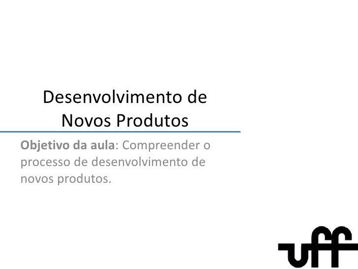 Desenvolvimento de Novos Produtos<br />Objetivo da aula: Compreender o processo de desenvolvimento de novos produtos.<br />